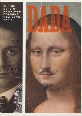 Dada: Zurich, Berlin,Hanover,Cologne,New York,Paris by Leah Dickerman