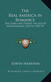 The Real America in Romance: The Stars and Stripes the Age of Independence 1763 to 1783 V9 by Edwin Markham