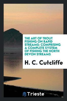 The Art of Trout Fishing on Rapid Streams by H C Cutcliffe