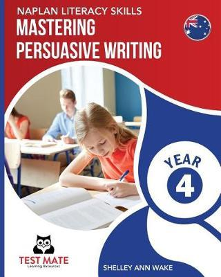 NAPLAN LITERACY SKILLS Mastering Persuasive Writing Year 4 by Shelley Ann Wake