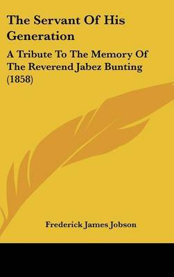 The Servant Of His Generation: A Tribute To The Memory Of The Reverend Jabez Bunting (1858) by Frederick James Jobson image