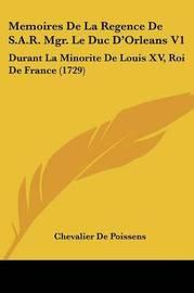 Memoires De La Regence De S.A.R. Mgr. Le Duc D'Orleans V1: Durant La Minorite De Louis XV, Roi De France (1729) by Chevalier De Poissens image