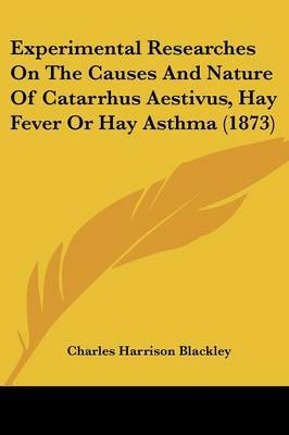Experimental Researches On The Causes And Nature Of Catarrhus Aestivus, Hay Fever Or Hay Asthma (1873) by Charles Harrison Blackley image