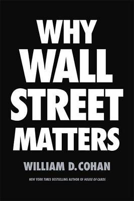 Why Wall Street Matters by William D Cohan