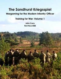 The Sandhurst Kriegsspiel Wargaming for the Modern Infantry Officer Training for War: Volume 1 by John Curry
