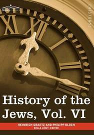 History of the Jews, Vol. VI (in Six Volumes) by Heinrich Graetz