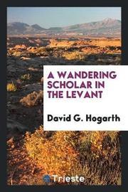 A Wandering Scholar in the Levant by David G. Hogarth