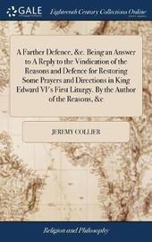 A Farther Defence, &c. Being an Answer to a Reply to the Vindication of the Reasons and Defence for Restoring Some Prayers and Directions in King Edward VI's First Liturgy. by the Author of the Reasons, &c by Jeremy Collier
