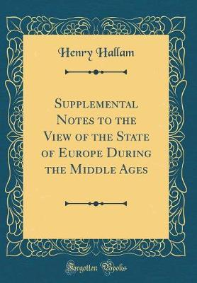 Supplemental Notes to the View of the State of Europe During the Middle Ages (Classic Reprint) by Henry Hallam