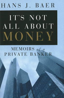 It's Not All About Money: Memoirs of a Private Banker by Hans J. Baer image