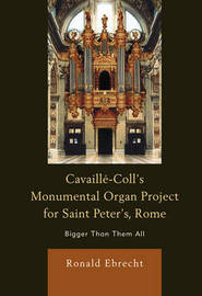 Cavaille-Coll's Monumental Organ Project for Saint Peter's, Rome by Ronald Ebrecht