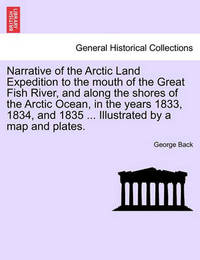 Narrative of the Arctic Land Expedition to the Mouth of the Great Fish River, and Along the Shores of the Arctic Ocean, in the Years 1833, 1834, and 1835 ... Illustrated by a Map and Plates. by George Back