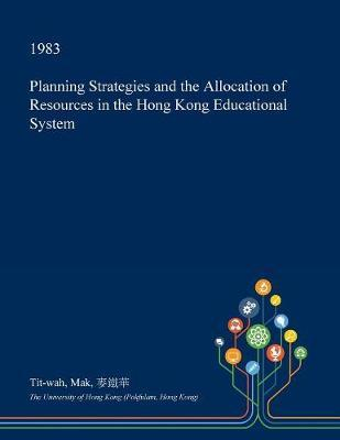 Planning Strategies and the Allocation of Resources in the Hong Kong Educational System by Tit-Wah Mak image