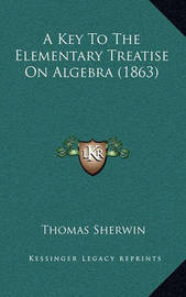 A Key to the Elementary Treatise on Algebra (1863) by Thomas Sherwin