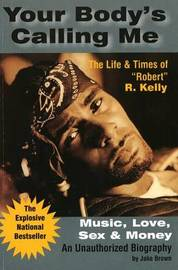 "Your Body's Calling Me: Music, Love, Sex & Money: The Life & Times of ""Robert"" R. Kelly by Jake Brown image"