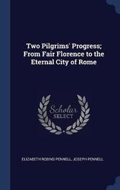 Two Pilgrims' Progress; From Fair Florence to the Eternal City of Rome by Elizabeth Robins Pennell
