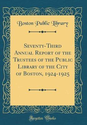 Seventy-Third Annual Report of the Trustees of the Public Library of the City of Boston, 1924-1925 (Classic Reprint) by Boston Public Library