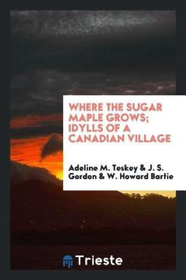 Where the Sugar Maple Grows; Idylls of a Canadian Village by Adeline M Teskey