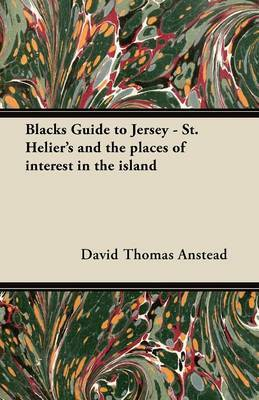 Blacks Guide to Jersey - St. Helier's and the Places of Interest in the Island by David Thomas Anstead