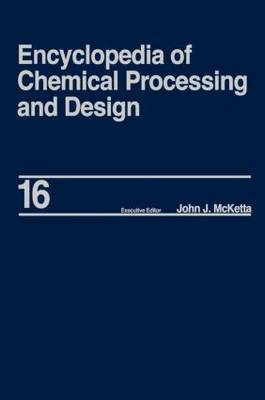 Encyclopedia of Chemical Processing and Design: Volume 16 by John J McKetta