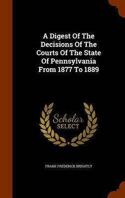 A Digest of the Decisions of the Courts of the State of Pennsylvania from 1877 to 1889 by Frank Frederick Brightly
