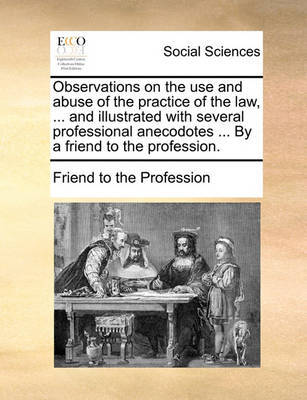 Observations on the Use and Abuse of the Practice of the Law, ... and Illustrated with Several Professional Anecodotes ... by a Friend to the Profession. by Friend to the Profession