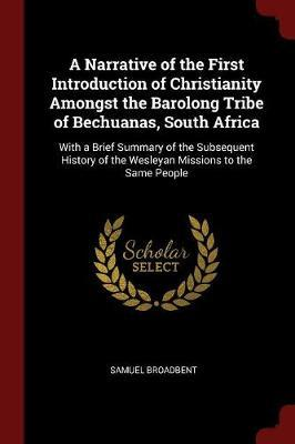 A Narrative of the First Introduction of Christianity Amongst the Barolong Tribe of Bechuanas, South Africa by Samuel Broadbent