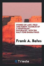 Stories of Lake, Field and Forest. Rambles of a Sportsman-Naturalist. with Ten Half-Tone Engravings by Frank A Bates image
