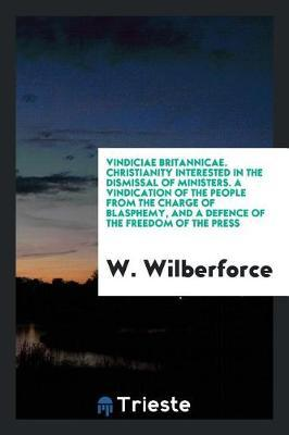 Vindiciae Britannicae. Christianity Interested in the Dismissal of Ministers. a Vindication of the People from the Charge of Blasphemy, and a Defence of the Freedom of the Press by W Wilberforce