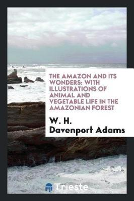 The Amazon and Its Wonders by W.H.Davenport Adams