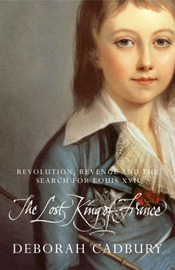 The Lost King of France: The Tragic Story of Marie-Antoinette's Favourite Son by Deborah Cadbury