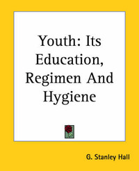Youth: Its Education, Regimen And Hygiene by G Stanley Hall