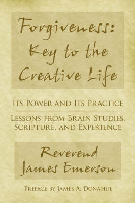 Forgiveness: Key to the Creative Life: Its Power and Its Practice-Lessons from Brain Studies, Scripture, and Experience. by Rev James G. Emerson Jr
