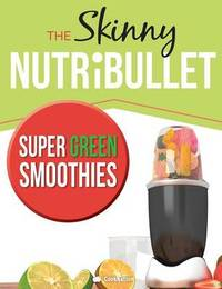 The Skinny Nutribullet Super Green Smoothies Recipe Book by Cooknation