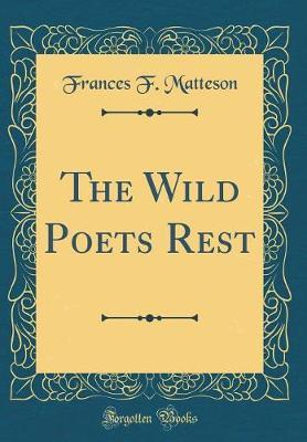 The Wild Poets Rest (Classic Reprint) by Frances F Matteson
