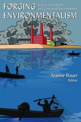 Forging Environmentalism: Justice, Livelihood, and Contested Environments by Joanne R Bauer