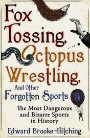 Fox Tossing, Octopus Wrestling and Other Forgotten Sports by Edward Brooke-hitching