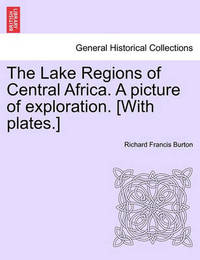 The Lake Regions of Central Africa. a Picture of Exploration. [With Plates.] by Richard Francis Burton