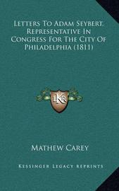 Letters to Adam Seybert, Representative in Congress for the City of Philadelphia (1811) by Mathew Carey