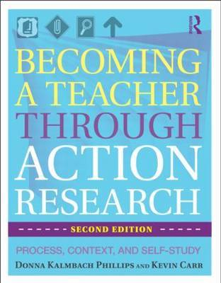 Becoming a Teacher Through Action Research: Process, Context, and Self-Study by Donna Kalmbach Phillips