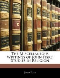 The Miscellaneous Writings of John Fiske: Studies in Religion by John Fiske