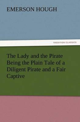 The Lady and the Pirate Being the Plain Tale of a Diligent Pirate and a Fair Captive by Emerson Hough image