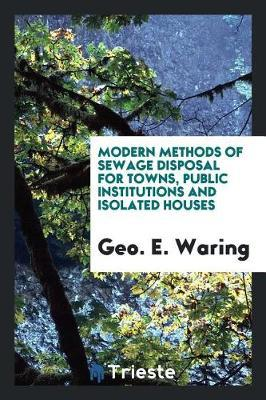 Modern Methods of Sewage Disposal for Towns, Public Institutions and Isolated Houses by Geo E Waring