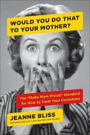 Would You...to Your Mother by Jeanne Bliss