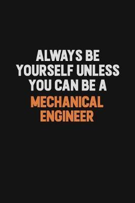 Always Be Yourself Unless You Can Be A Mechanical engineer by Camila Cooper