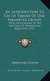 An Introduction to the Lie Theory of One-Parameter Groups: With Applications to the Solution of Differential Equations (1911) by Abraham Cohen