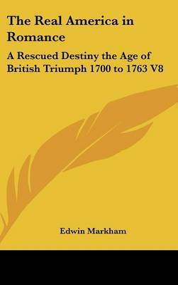 The Real America in Romance: A Rescued Destiny the Age of British Triumph 1700 to 1763 V8 by Edwin Markham image