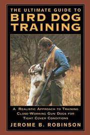 The Ultimate Guide to Bird Dog Training: A Realistic Approach to Training Close Working Gun Dogs for Tight Cover Conditions by Jerome B Robinson