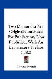 Two Memorials: Not Originally Intended for Publication, Now Published, with an Explanatory Preface (1782) by Thomas Pownall