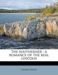 The Southerner: A Romance of the Real Lincoln by Thomas Dixon